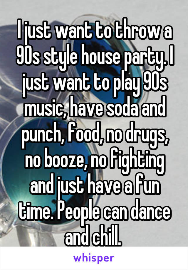 I just want to throw a 90s style house party. I just want to play 90s music, have soda and punch, food, no drugs, no booze, no fighting and just have a fun time. People can dance and chill.
