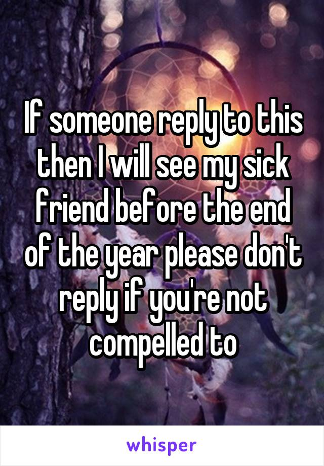 If someone reply to this then I will see my sick friend before the end of the year please don't reply if you're not compelled to