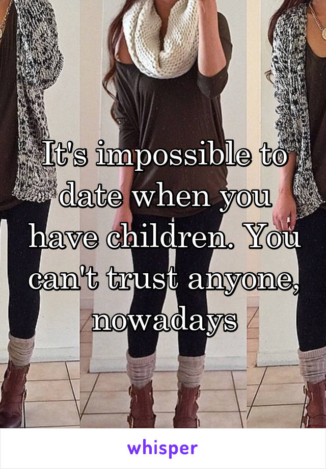 It's impossible to date when you have children. You can't trust anyone, nowadays