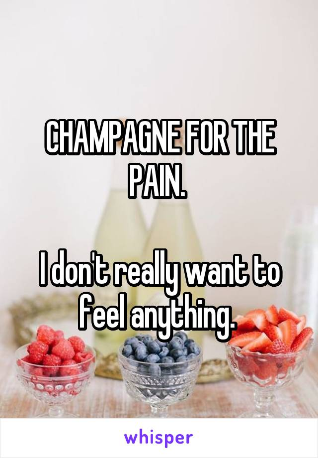 CHAMPAGNE FOR THE PAIN.   I don't really want to feel anything.