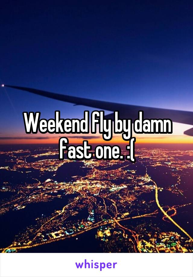 Weekend fly by damn fast one. :(