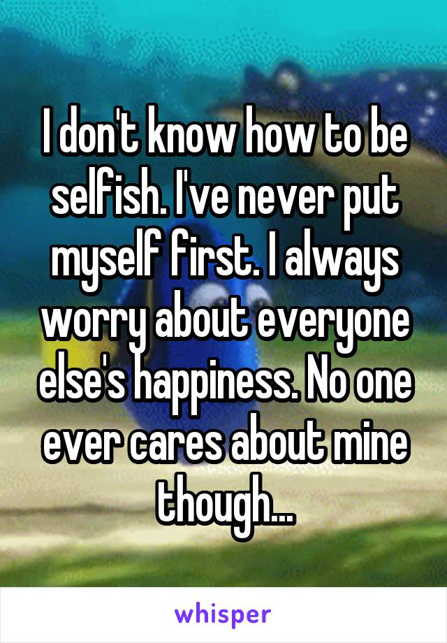 I don't know how to be selfish. I've never put myself first. I always worry about everyone else's happiness. No one ever cares about mine though...