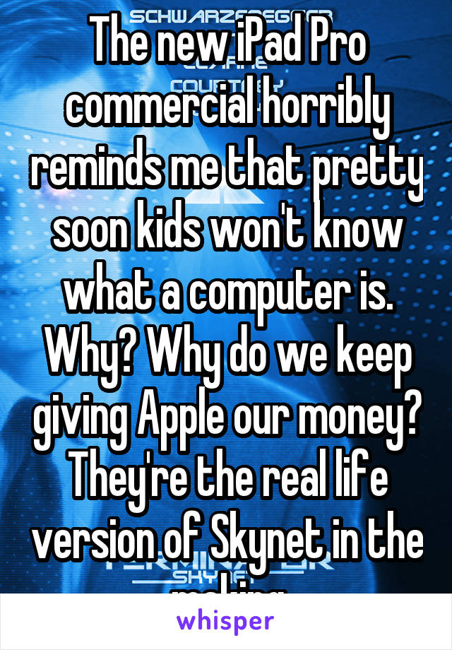 The new iPad Pro commercial horribly reminds me that pretty soon kids won't know what a computer is. Why? Why do we keep giving Apple our money? They're the real life version of Skynet in the making