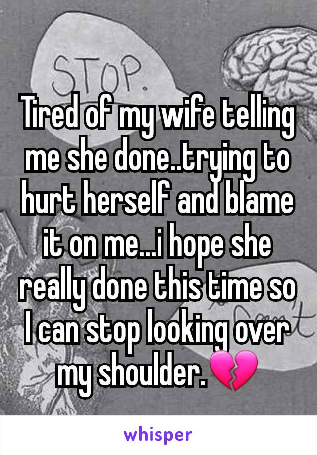 Tired of my wife telling me she done..trying to hurt herself and blame it on me...i hope she really done this time so I can stop looking over my shoulder.💔