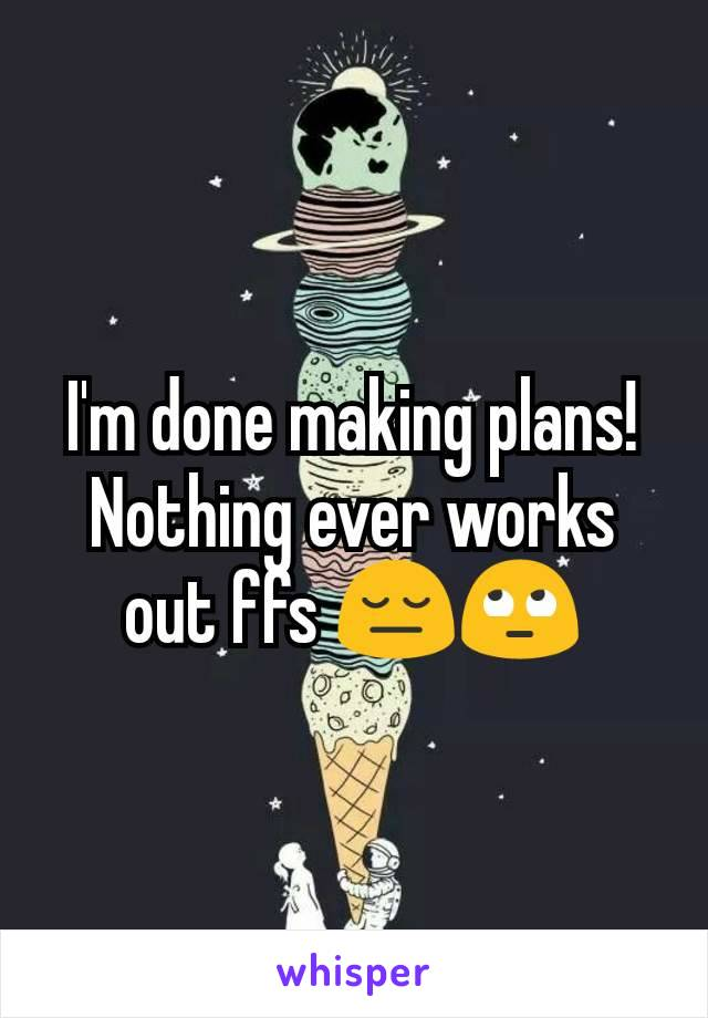 I'm done making plans! Nothing ever works out ffs 😔🙄