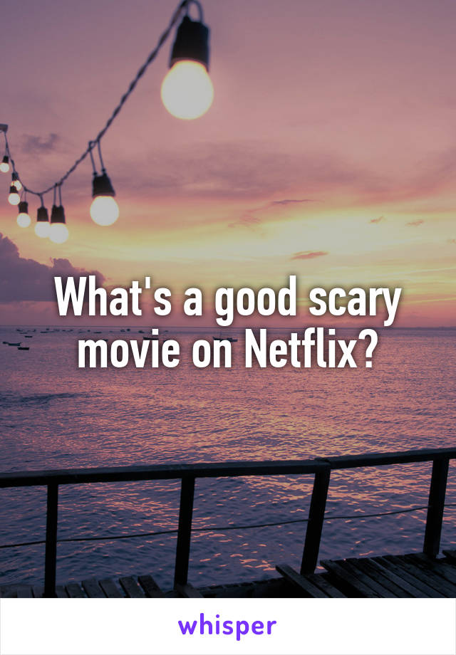 What's a good scary movie on Netflix?