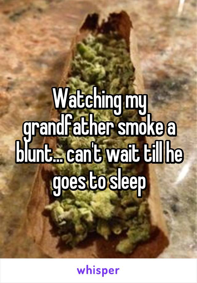 Watching my grandfather smoke a blunt... can't wait till he goes to sleep