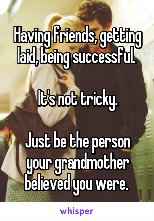 Having friends, getting laid, being successful.   It's not tricky.  Just be the person your grandmother believed you were.