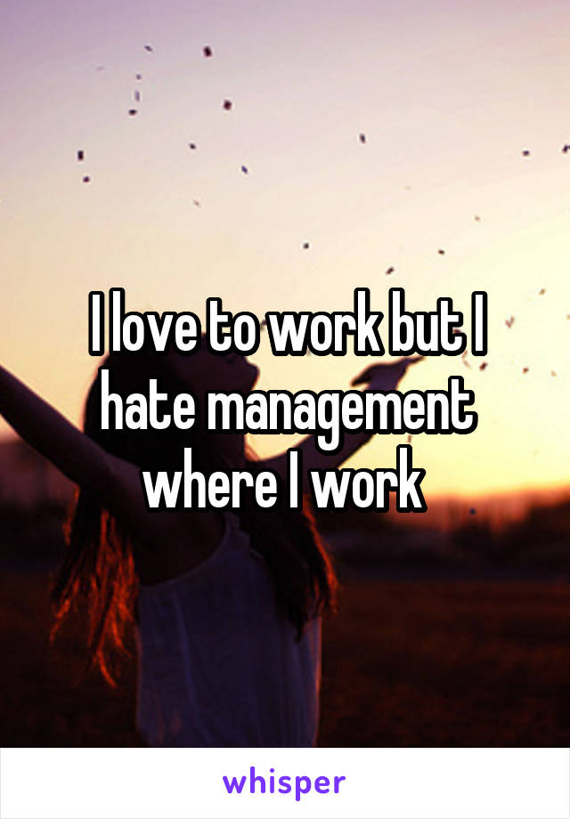 I love to work but I hate management where I work