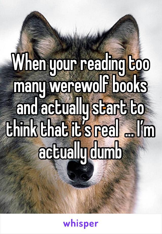 When your reading too many werewolf books and actually start to think that it's real  ... I'm actually dumb