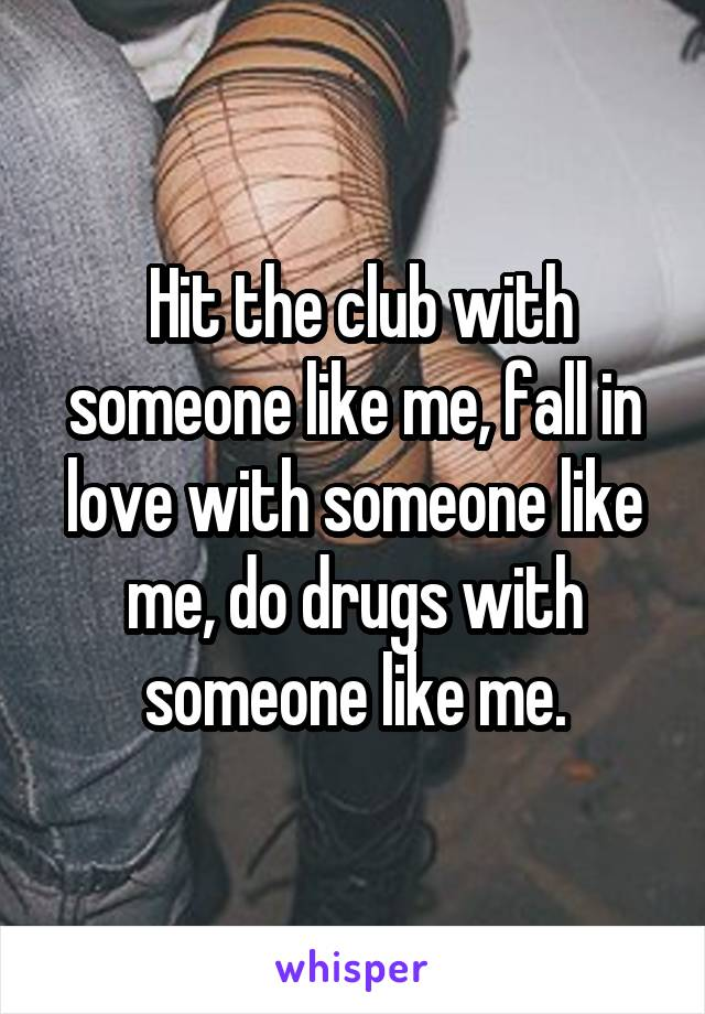 Hit the club with someone like me, fall in love with someone like me, do drugs with someone like me.
