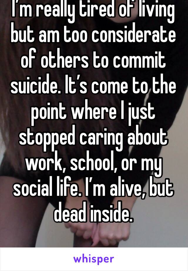 I'm really tired of living but am too considerate of others to commit suicide. It's come to the point where I just stopped caring about work, school, or my social life. I'm alive, but dead inside.