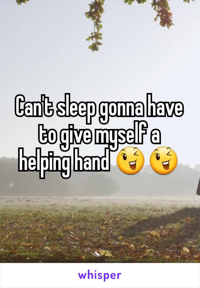 Can't sleep gonna have to give myself a helping hand 😉😉