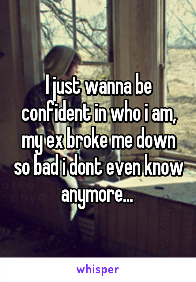 I just wanna be confident in who i am, my ex broke me down so bad i dont even know anymore...