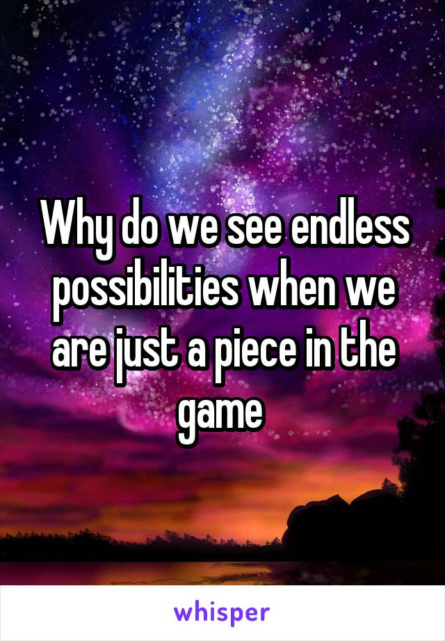 Why do we see endless possibilities when we are just a piece in the game