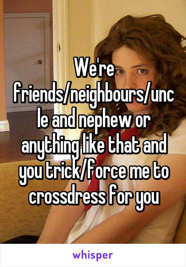 We're friends/neighbours/uncle and nephew or anything like that and you trick/force me to crossdress for you
