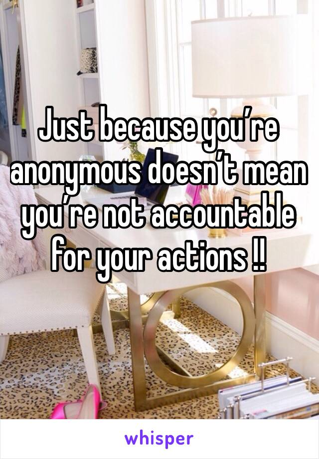Just because you're anonymous doesn't mean you're not accountable for your actions !!
