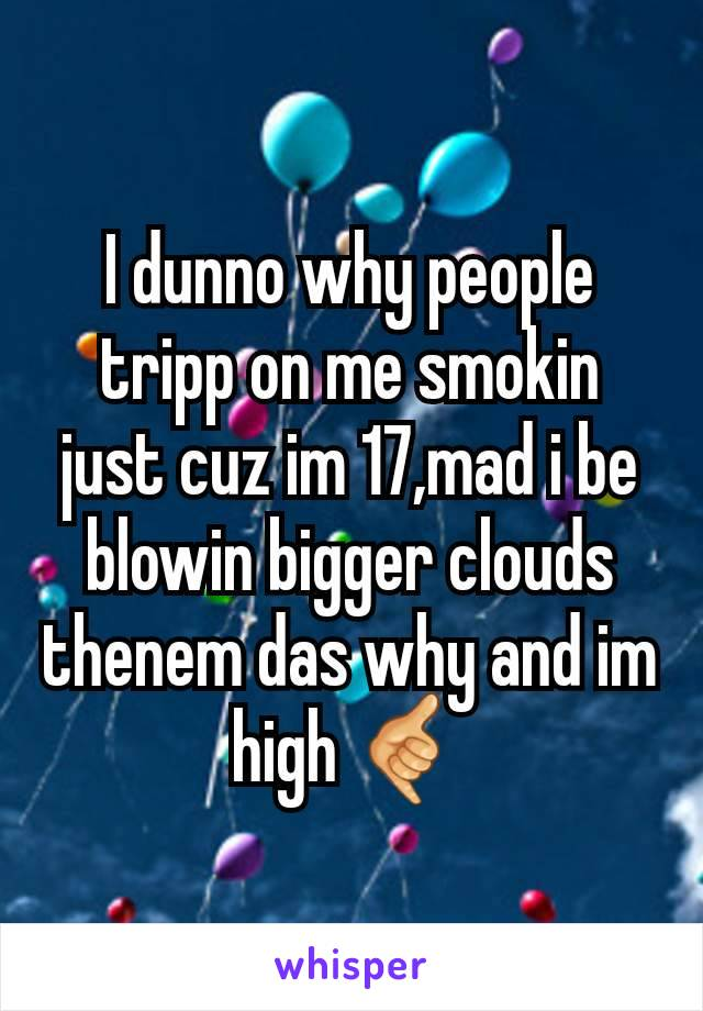 I dunno why people tripp on me smokin just cuz im 17,mad i be blowin bigger clouds thenem das why and im high 🤙