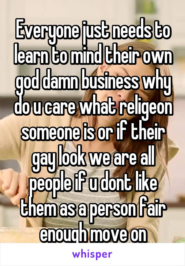 Everyone just needs to learn to mind their own god damn business why do u care what religeon someone is or if their gay look we are all people if u dont like them as a person fair enough move on