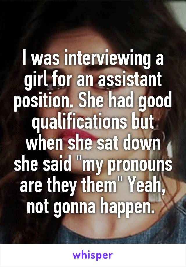 """I was interviewing a girl for an assistant position. She had good qualifications but when she sat down she said """"my pronouns are they them"""" Yeah, not gonna happen."""
