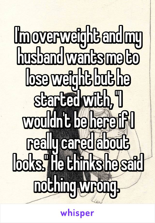 """I'm overweight and my husband wants me to lose weight but he started with, """"I wouldn't be here if I really cared about looks."""" He thinks he said nothing wrong."""
