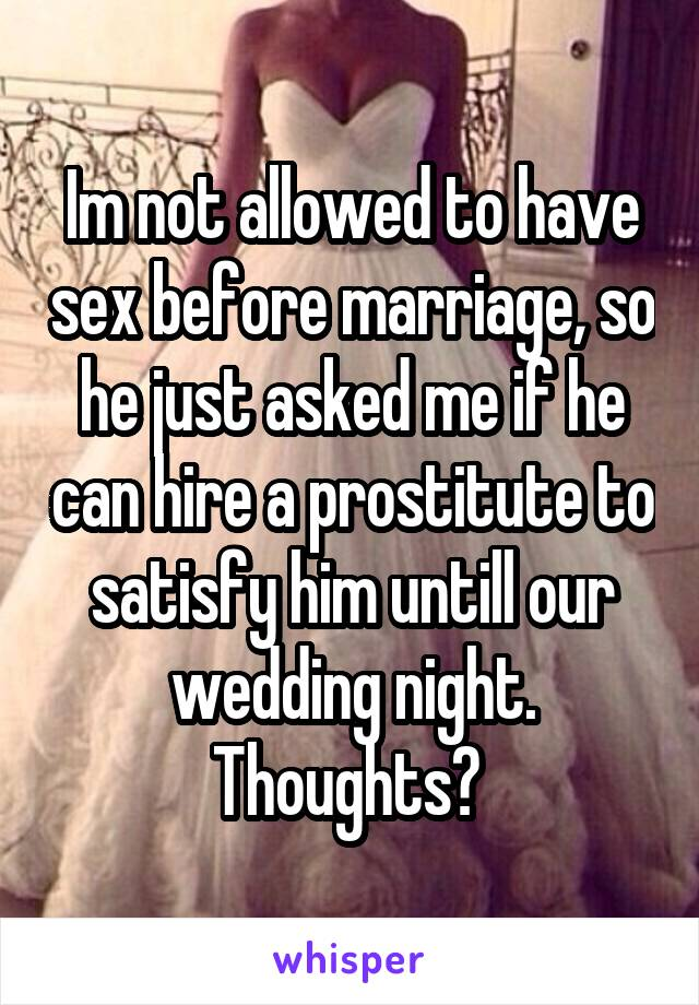 Im not allowed to have sex before marriage, so he just asked me if he can hire a prostitute to satisfy him untill our wedding night. Thoughts?