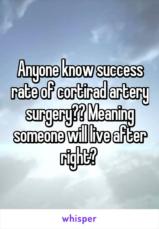 Anyone know success rate of cortirad artery surgery?? Meaning someone will live after right?