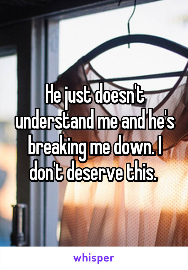 He just doesn't understand me and he's breaking me down. I don't deserve this.