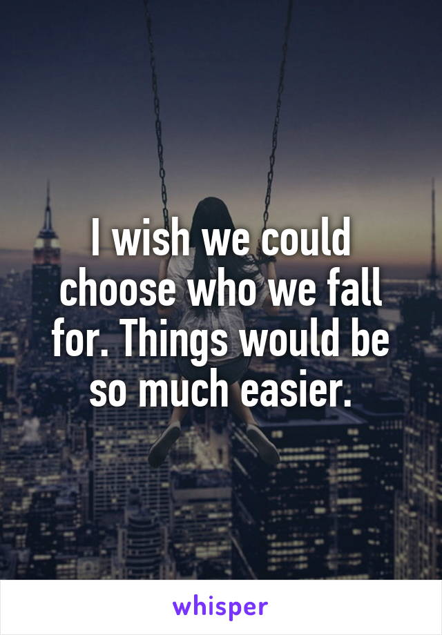 I wish we could choose who we fall for. Things would be so much easier.
