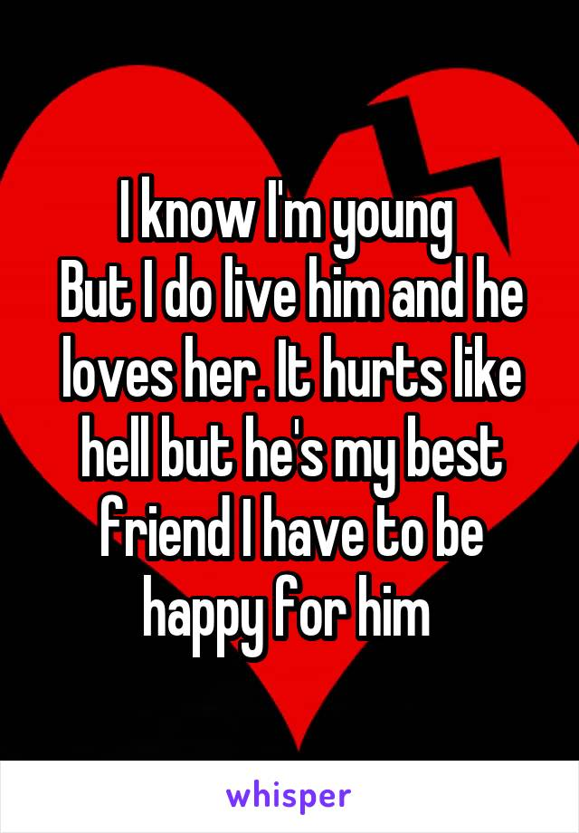 I know I'm young  But I do live him and he loves her. It hurts like hell but he's my best friend I have to be happy for him