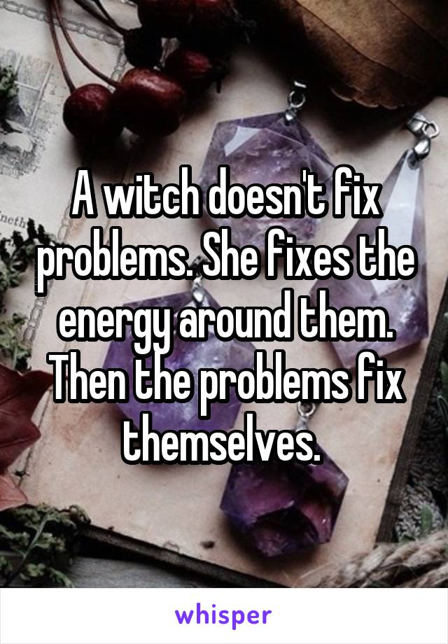 A witch doesn't fix problems. She fixes the energy around them. Then the problems fix themselves.