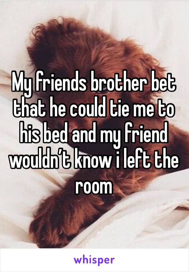 My friends brother bet that he could tie me to his bed and my friend wouldn't know i left the room
