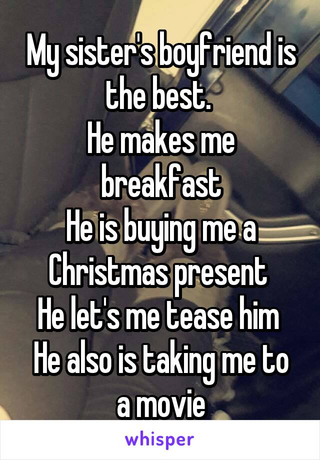 My sister's boyfriend is the best.  He makes me breakfast He is buying me a Christmas present  He let's me tease him  He also is taking me to a movie