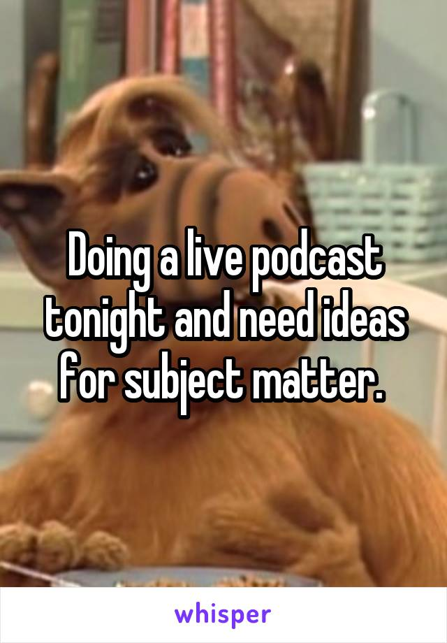 Doing a live podcast tonight and need ideas for subject matter.