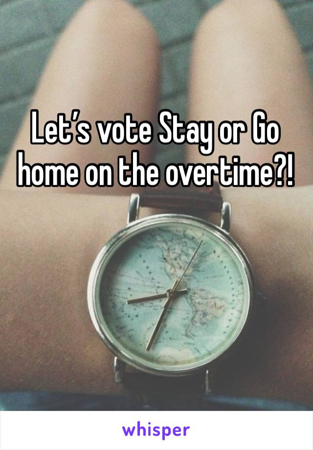 Let's vote Stay or Go home on the overtime?!
