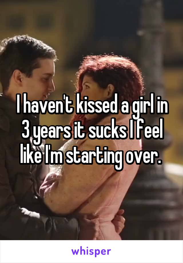 I haven't kissed a girl in 3 years it sucks I feel like I'm starting over.