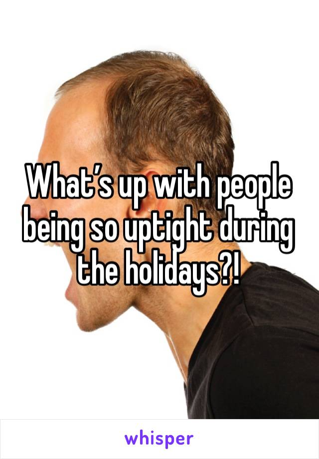 What's up with people being so uptight during the holidays?!