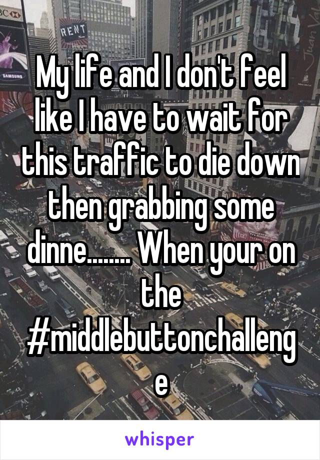My life and I don't feel like I have to wait for this traffic to die down then grabbing some dinne........ When your on the #middlebuttonchallenge