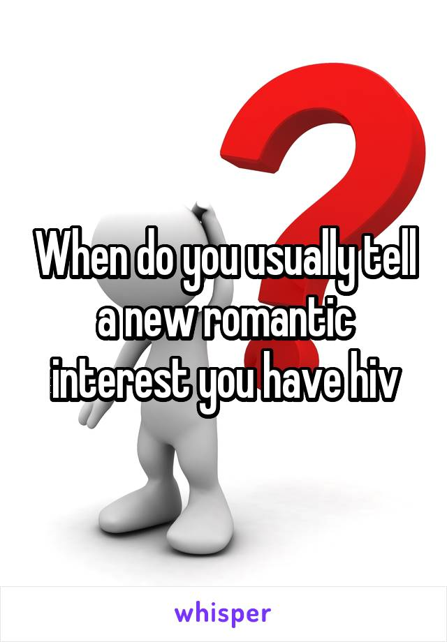 When do you usually tell a new romantic interest you have hiv