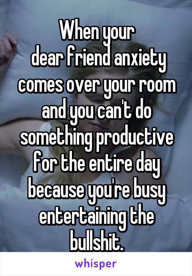 When your  dear friend anxiety comes over your room and you can't do something productive for the entire day because you're busy entertaining the bullshit.