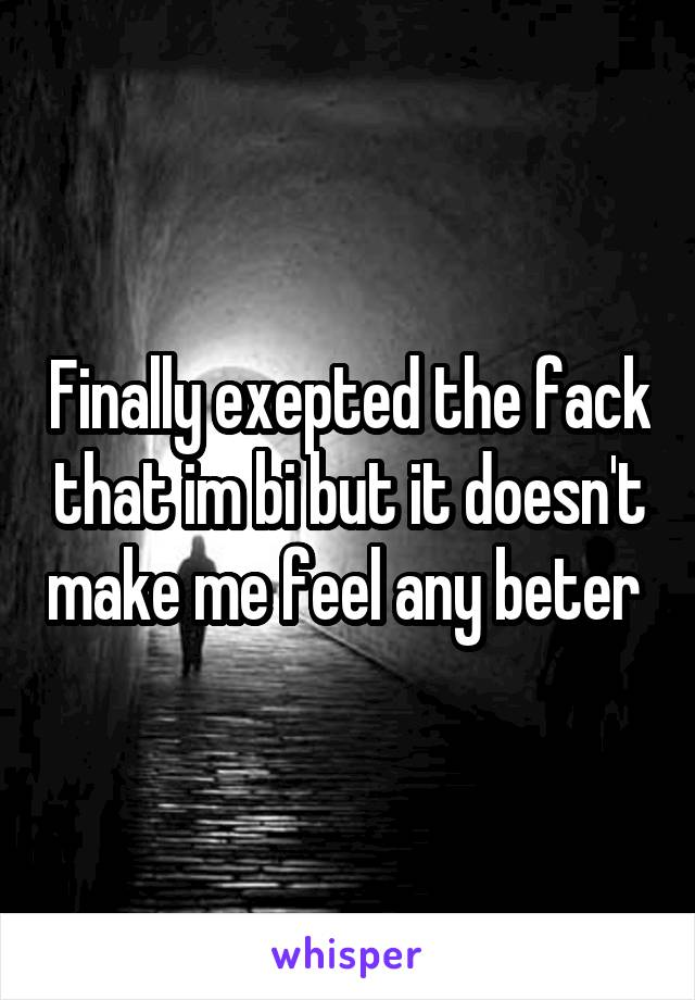 Finally exepted the fack that im bi but it doesn't make me feel any beter