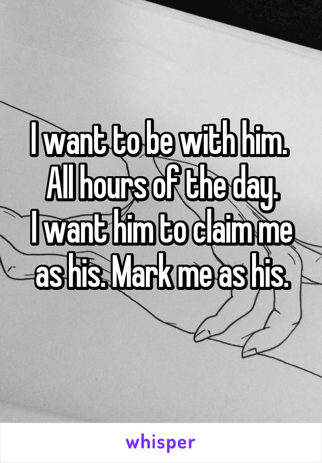 I want to be with him.  All hours of the day. I want him to claim me as his. Mark me as his.