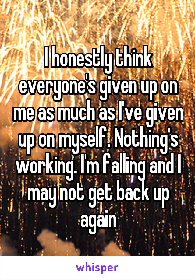 I honestly think everyone's given up on me as much as I've given up on myself. Nothing's working. I'm falling and I may not get back up again