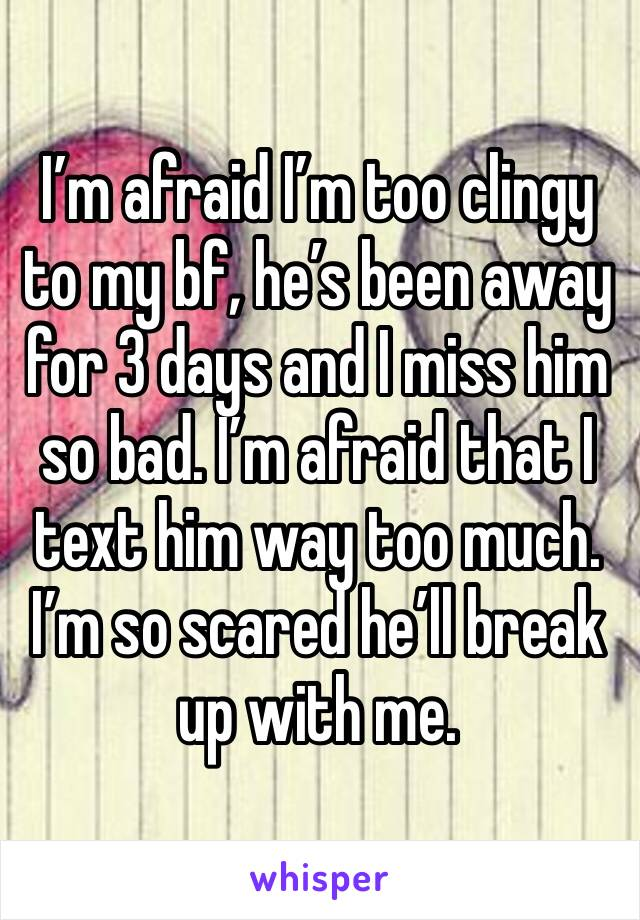 I'm afraid I'm too clingy to my bf, he's been away for 3 days and I miss him so bad. I'm afraid that I text him way too much. I'm so scared he'll break up with me.