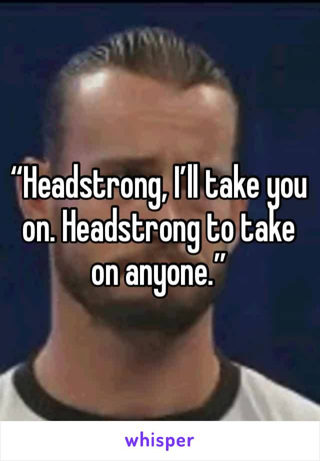 """""""Headstrong, I'll take you on. Headstrong to take on anyone."""""""