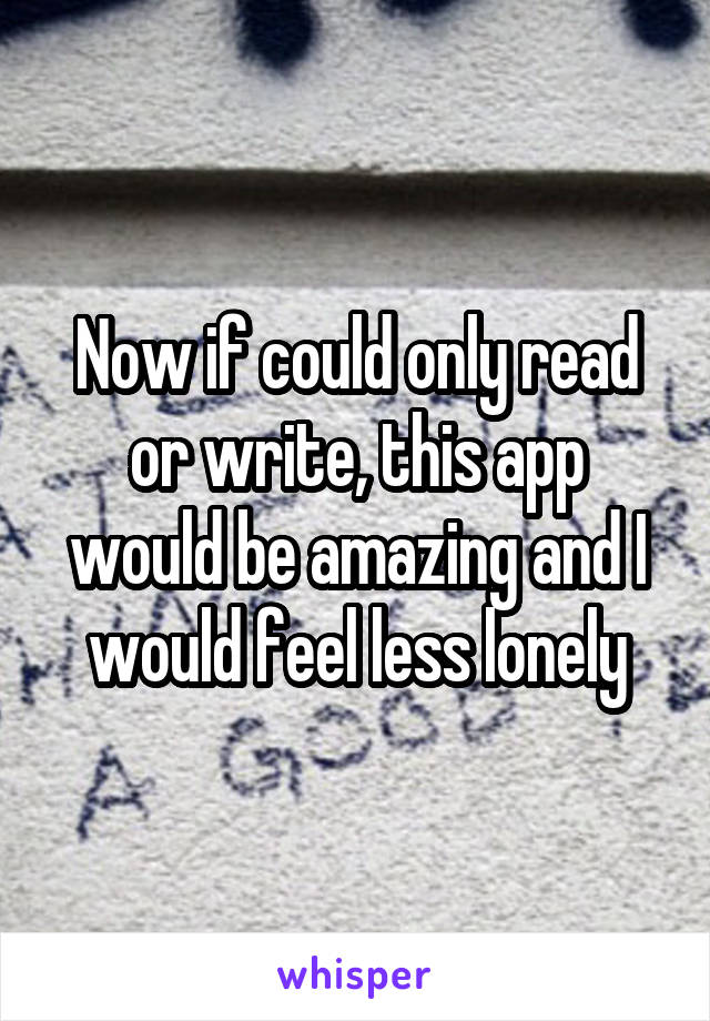 Now if could only read or write, this app would be amazing and I would feel less lonely