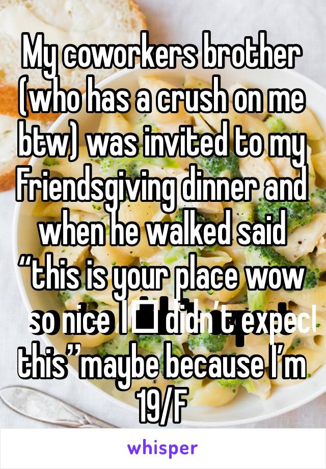"My coworkers brother (who has a crush on me btw) was invited to my Friendsgiving dinner and when he walked said ""this is your place wow so nice I️ didn't expect this""maybe because I'm 19/F"