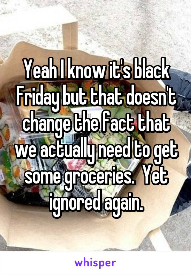Yeah I know it's black Friday but that doesn't change the fact that we actually need to get some groceries.  Yet ignored again.