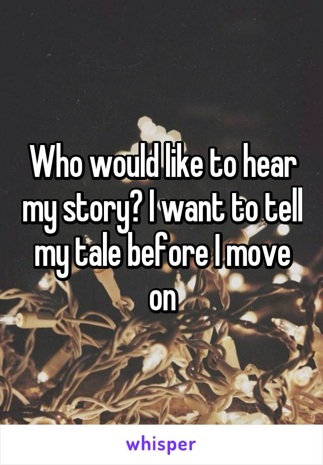 Who would like to hear my story? I want to tell my tale before I move on