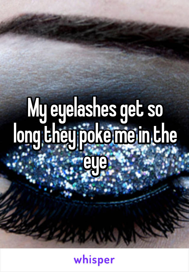My eyelashes get so long they poke me in the eye